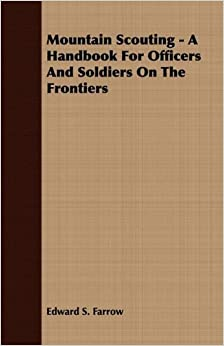 Mountain Scouting - A Handbook for Officers and Soldiers on the Frontiers by Edward S. Farrow (2008-06-27)