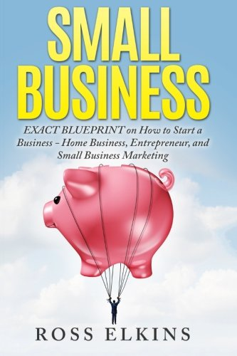 Small Business: EXACT BLUEPRINT on How to Start a Business - Home Business, Entrepreneur, and Small Business Marketing pdf