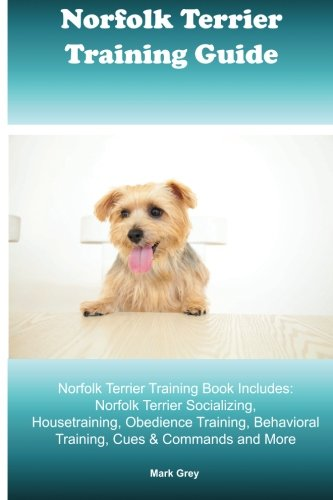Norfolk Terrier Training Guide. Norfolk Terrier Training Book Includes: Norfolk Terrier Socializing, Housetraining, Obedience Training, Behavioral Training, Cues & Commands and More