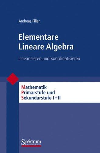 Elementare Lineare Algebra: Linearisieren und Koordinatisieren (Mathematik Primarstufe und Sekundarstufe I + II)