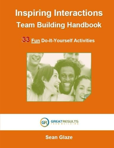 Inspiring Interactions Team Building Activity Handbook: 33 Fun Do-It-Yourself Activities by Glaze Sean