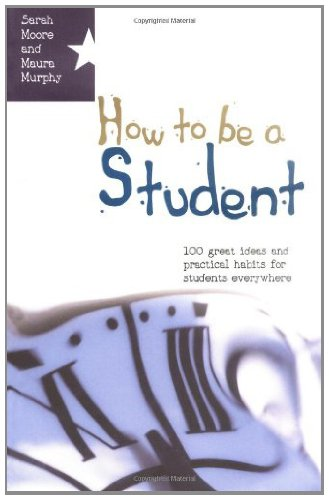 Download How To Be A Student: 100 Great Ideas And Practical Habits For Students Everywhere Pdf