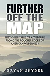 Further Off The Map: Fifty-Three Tales of Adventure Along the Rougher Edges of American Wilderness (Off The Map Adventures Book 2)
