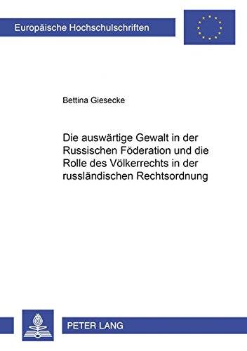 Read Online Die auswärtige Gewalt in der Russischen Föderation und die Rolle des Völkerrechts in der russländischen Rechtsordnung (Europäische Hochschulschriften Recht) (German Edition) pdf