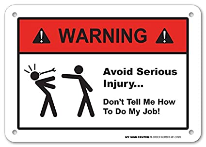 warning avoid serious injury don t tell me how to do my job sign