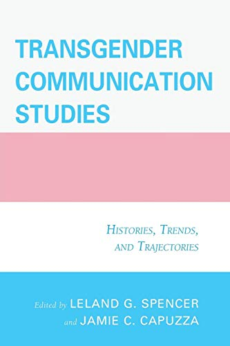 Transgender Communication Studies: Histories, Trends, and Trajectories (Transgender Communication Studies Histories Trends And Trajectories)