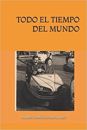 Amazon.com: TODO EL TIEMPO DEL MUNDO (Spanish Edition) (9781549639500): RUBEN GARCIA CEBOLLERO: Books