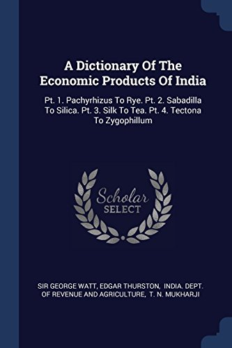 A Dictionary Of The Economic Products Of India: Pt. 1. Pachyrhizus To Rye. Pt. 2. Sabadilla To Silica. Pt. 3. Silk To Tea. Pt. 4. Tectona To Zygophillum - Rye Silk