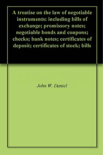 A treatise on the law of negotiable instruments: including bills of exchange; promissory notes; negotiable bonds and coupons; checks; bank notes; certificates of deposit; certificates of stock; bills