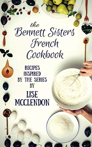 Bennett Sisters French Cookbook: Recipes inspired by the Mystery Series (Bennett Sisters Mysteries) by Lise McClendon