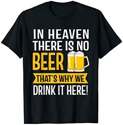 In Heaven There Is No Beer That's Why We Drink It Here T-Shirt