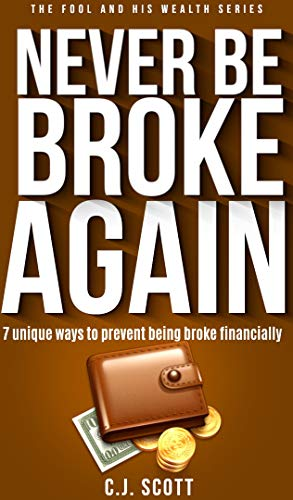 Never Be Broke Again: 7 Unique Ways To Prevent Being Broke Financially (The Fool & His Wealth Series Book 2) by [Scott, C.J.]