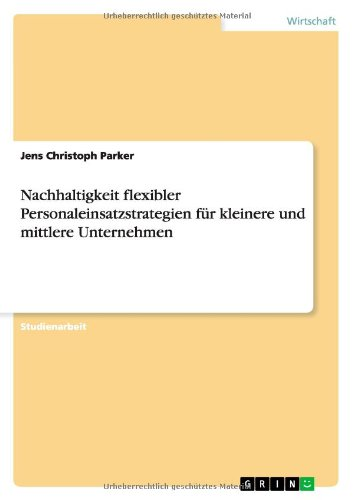 Nachhaltigkeit flexibler Personaleinsatzstrategien für kleinere und mittlere Unternehmen Taschenbuch – 10. März 2014 Jens Christoph Parker GRIN Verlag 3656610622 Betriebswirtschaft