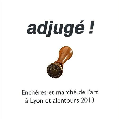 Télécharger en ligne Adjugé ! : Enchères et marché de l'art à Lyon et alentours 2013 pdf epub
