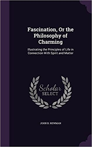 Fascination, Or the Philosophy of Charming: Illustrating the Principles of Life in Connection With Spirit and Matter