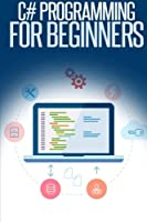 C# Programming for Beginners: An Introduction and Step-by-Step Guide to Programming in C# Front Cover