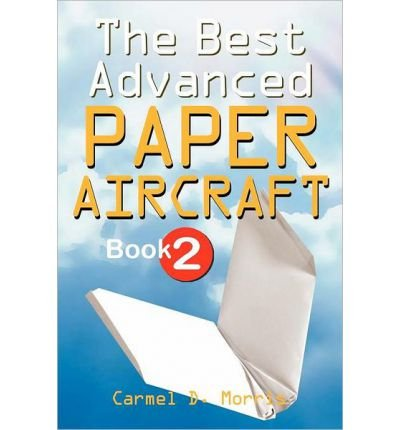 Read Online By Carmel D. Morris The Best Advanced Paper Aircraft Book 2: Make Dive Bombers, Paper Sling Shooters, Winged Water Bombe [Paperback] pdf epub