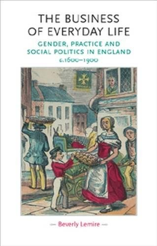 The business of everyday life: Gender, practice and social politics in England, c.1600-1900 (Gender in History MUP)