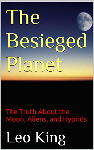 The Besieged Planet: The Truth About the Moon, Aliens, and Hybrids (The Truth About The Moon And Aliens)