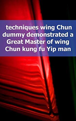techniques wing Chun dummy demonstrated a Great Master of wing Chun kung fu Yip man (Irish Edition)
