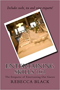 Entertaining Skills 101: The Etiquette of Entertaining Our Guests by Rebecca Black (2014-06-27)
