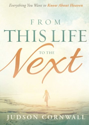 From This Life to the Next: Everything You Want to Know About Heaven pdf