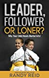 Leader, Follower or Loner?: Why Your Child Needs Martial Arts!