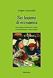Sei lezioni di economia: Conoscenze necessarie per capire la crisi più lunga (e come uscirne)