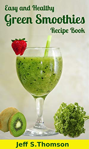 Easy and Healthy Green Smoothies Recipe Book : Green Smoothie Recipes for Weight Loss, Detoxify, Cleansing, Energizing, Immune Boosting Recipes with Benefits by [Thomson, Jeff S.]