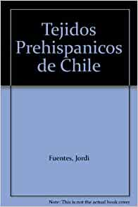 Tejidos Prehispanicos de Chile: Jordi Fuentes: Amazon.com: Books