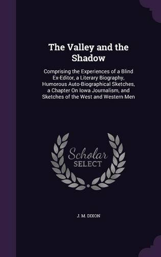 Download The Valley and the Shadow: Comprising the Experiences of a Blind Ex-Editor, a Literary Biography, Humorous Auto-Biographical Sketches, a Chapter On ... and Sketches of the West and Western Men ebook