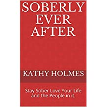 Soberly Ever After: Stay Sober Love Your Life and the People in it.