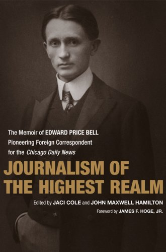 Journalism of the Highest Realm: The Memoir of Edward Price Bell, Pioneering Foreign Correspondent for the Chicago Daily News (From Our Own Correspondent) pdf