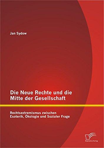 Die Neue Rechte und die Mitte der Gesellschaft: Rechtsextremismus zwischen Esoterik, Ökologie und Sozialer Frage