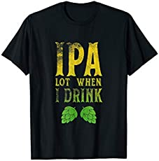 a17563531e8d30 IPA Lot When I Drink T Shirt Tee Funny Beer Apparel Alcohol