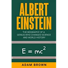 Albert Einstein: The Biography of a Genius Who Changed Science and World History