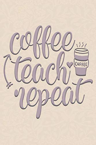 Coffee Teach Repeat: 2019-2020 Teacher Journal and Notebook for Organizing, Lesson Planning, and Creating an Under-Control Classroom (Creating A Lesson Plan For Elementary School)
