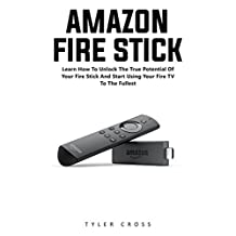 Amazon Fire Stick: Learn How To Unlock The True Potential Of Your Fire Stick And Start Using Your Fire TV To The Fullest