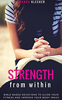 Strength from Within: 31 Daily Bible-Based Devotions to Guide your Fitness and Body Image Tying Them into Your Faith by [Klecker, Amanda]