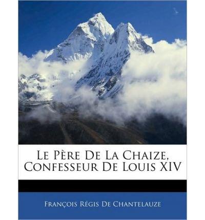 Le P Re de La Chaize, Confesseur de Louis XIV (Paperback)(French) - Common PDF