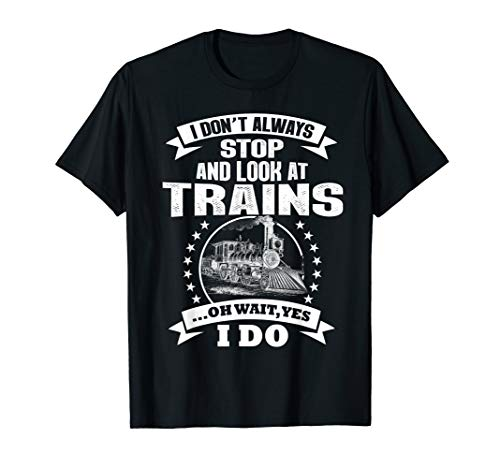 I Don't Always Stop And Look At Trains Funny T-Shirt