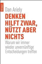 Denken hilft zwar, nützt aber nichts: Warum wir immer wieder unvernünftige Entscheidungen treffen (German Edition)