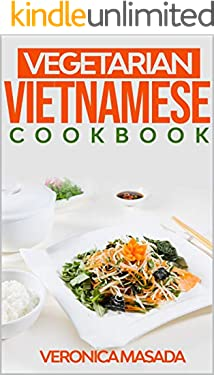 Vegetarian Vietnamese cookbook: 100 illustrated vegetarian recipes from Vietnam and other countries, step by step instructions to cook mouth-watering Vietnamese and Non Vietnamese dishes and food