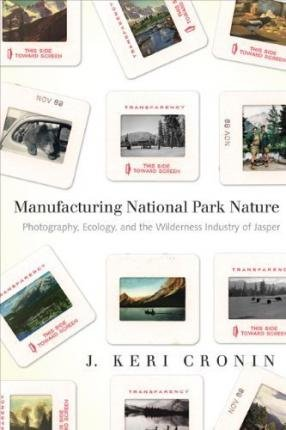 Read Online [(Manufacturing National Park Nature: Photography, Ecology and the Wilderness Industry of Jasper * * )] [Author: J. Keri Cronin] [Mar-2011] PDF