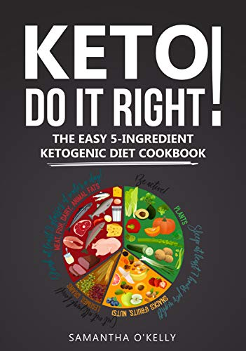 KETO - DO IT RIGHT! THE EASY 5-INGREDIENT KETOGENIC DIET COOKBOOK.[5 INGREDIENT KETOGENIC COOKBOOK]: KETO DIET COOKBOOK.THE KETO DIET COOKBOOK.KETOGENIC DIET COOKBOOK WITH EASY KETO DIET RECIPES. by SAMANTHA O'KELLY