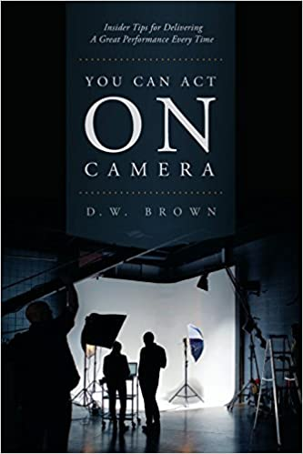 Book You Can Act on Camera: Insider Tips for Delivering a Great Performance Every Time by D.W. Brown (2016-02-01)
