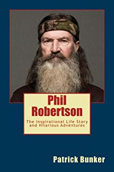 Phil Robertson: The Inspirational Life Story and Hilarious Adventures of Phil Robertson; Football Legend, Duck Dynasty Star, and Creator of Duck Commander Inc. / Kindle Edition