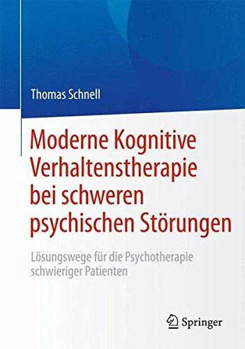 Moderne Kognitive Verhaltenstherapie bei schweren psychischen Störungen: Lösungswege für die Psychotherapie schwieriger Patienten