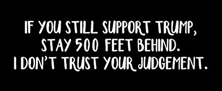 If you still support Trump stay 500 feet behind I dont trust your judgement Vinyl Decal Wall Laptop Bumper Sticker 5
