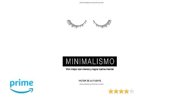 Minimalismo: vivir mejor con menos y lograr calma mental: Guía para aplicar el minimalismo, crear hábitos y conseguir una mente poderosa (Spanish Edition): ...
